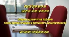 Республиканская научно-практическая интернет-конференция «Медико-педагогические проблемы охраны здоровья учащихся и безопасности жизнедеятельности»